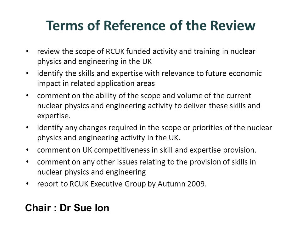 review the scope of RCUK funded activity and training in nuclear physics and engineering in the UK identify the skills and expertise with relevance to future economic impact in related application areas comment on the ability of the scope and volume of the current nuclear physics and engineering activity to deliver these skills and expertise.