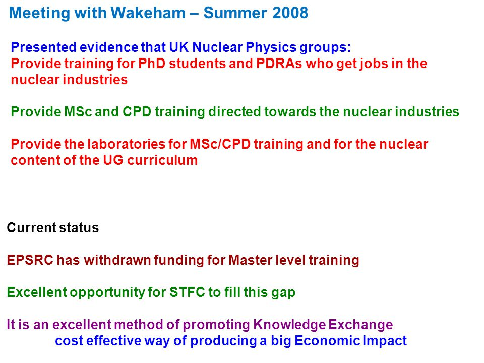 Presented evidence that UK Nuclear Physics groups: Provide training for PhD students and PDRAs who get jobs in the nuclear industries Provide MSc and CPD training directed towards the nuclear industries Provide the laboratories for MSc/CPD training and for the nuclear content of the UG curriculum Current status EPSRC has withdrawn funding for Master level training Excellent opportunity for STFC to fill this gap It is an excellent method of promoting Knowledge Exchange cost effective way of producing a big Economic Impact Meeting with Wakeham – Summer 2008