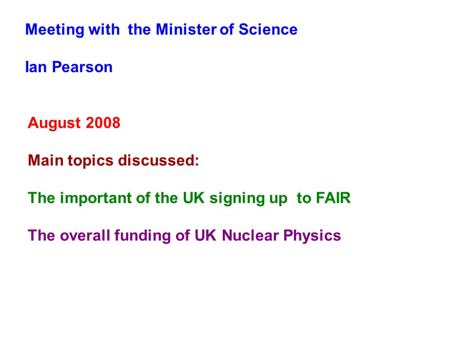Meeting with the Minister of Science Ian Pearson August 2008 Main topics discussed: The important of the UK signing up to FAIR The overall funding of UK Nuclear Physics