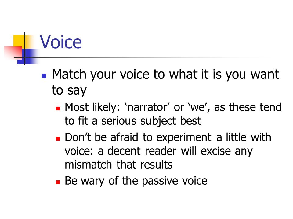 Voice Match your voice to what it is you want to say Most likely: 'narrator' or 'we', as these tend to fit a serious subject best Don't be afraid to experiment a little with voice: a decent reader will excise any mismatch that results Be wary of the passive voice