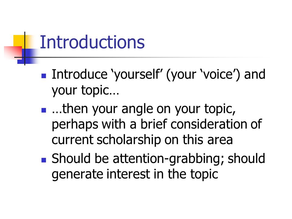 Introductions Introduce 'yourself' (your 'voice') and your topic… …then your angle on your topic, perhaps with a brief consideration of current scholarship on this area Should be attention-grabbing; should generate interest in the topic