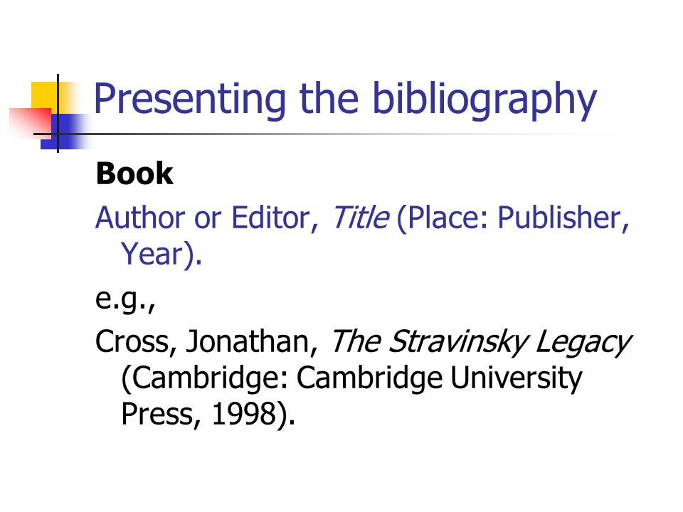 Presenting the bibliography Book Author or Editor, Title (Place: Publisher, Year).