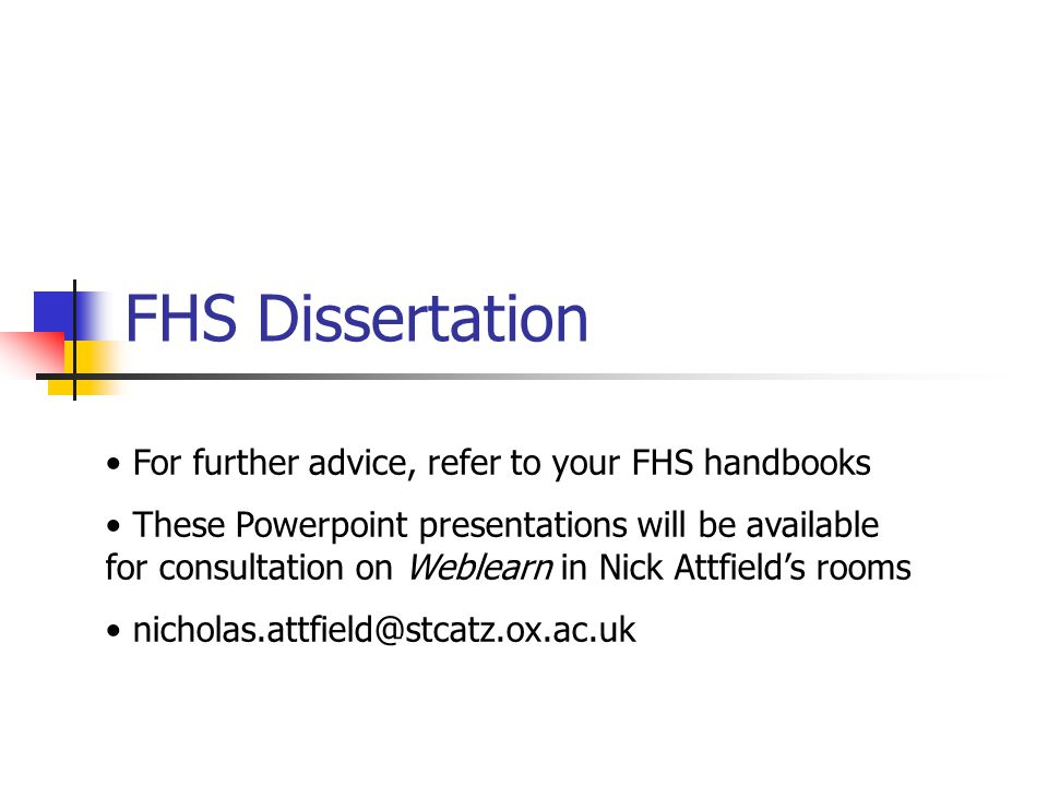 FHS Dissertation For further advice, refer to your FHS handbooks These Powerpoint presentations will be available for consultation on Weblearn in Nick Attfield's rooms nicholas.attfield@stcatz.ox.ac.uk