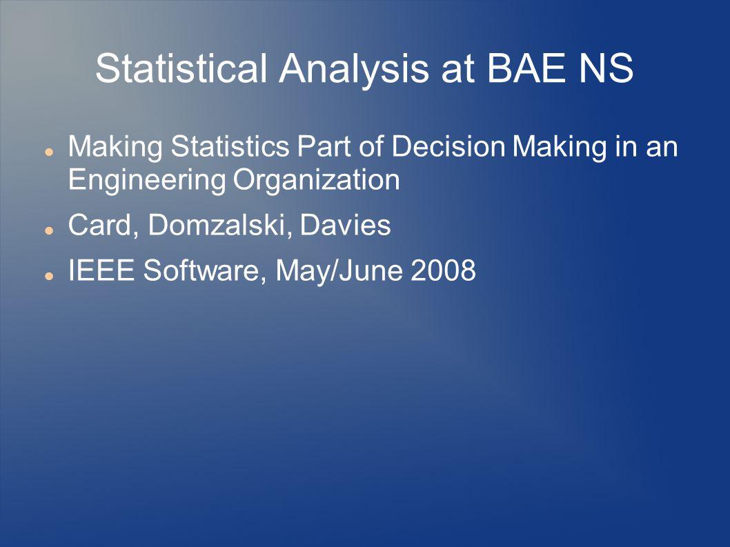 1 Statistical Analysis at BAE NS Making Statistics Part of Decision Making  in an Engineering Organization Card, Domzalski, Davies IEEE Software, ...