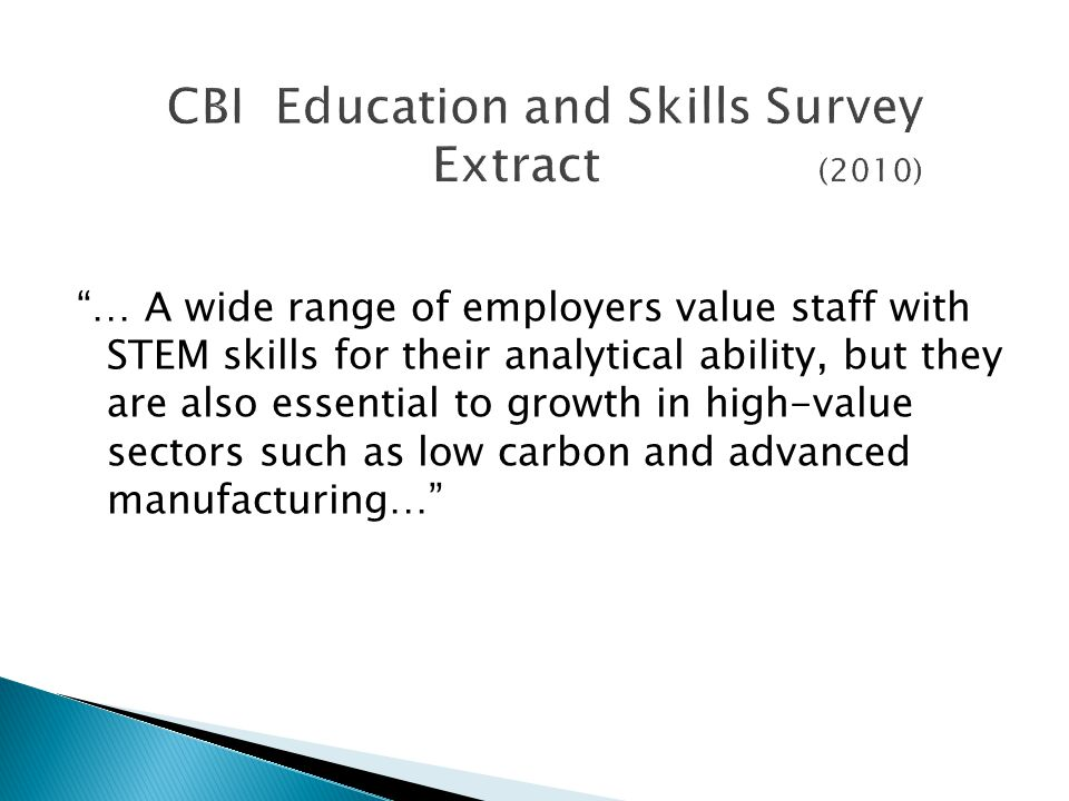 CBI Education and Skills Survey Extract (2010) … A wide range of employers value staff with STEM skills for their analytical ability, but they are also essential to growth in high-value sectors such as low carbon and advanced manufacturing…