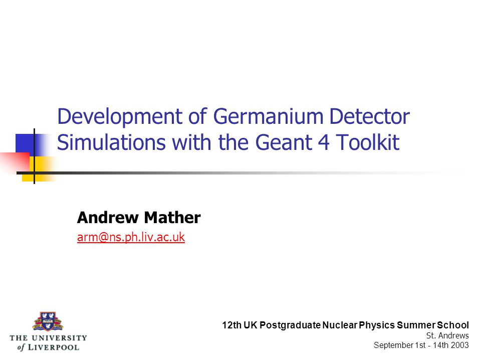 Development of Germanium Detector Simulations with the Geant 4 Toolkit Andrew Mather arm@ns.ph.liv.ac.uk 12th UK Postgraduate Nuclear Physics Summer School St.