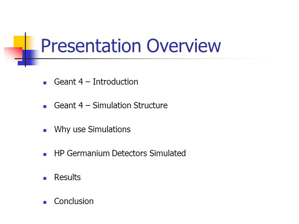 Presentation Overview Geant 4 – Introduction Geant 4 – Simulation Structure Why use Simulations HP Germanium Detectors Simulated Results Conclusion