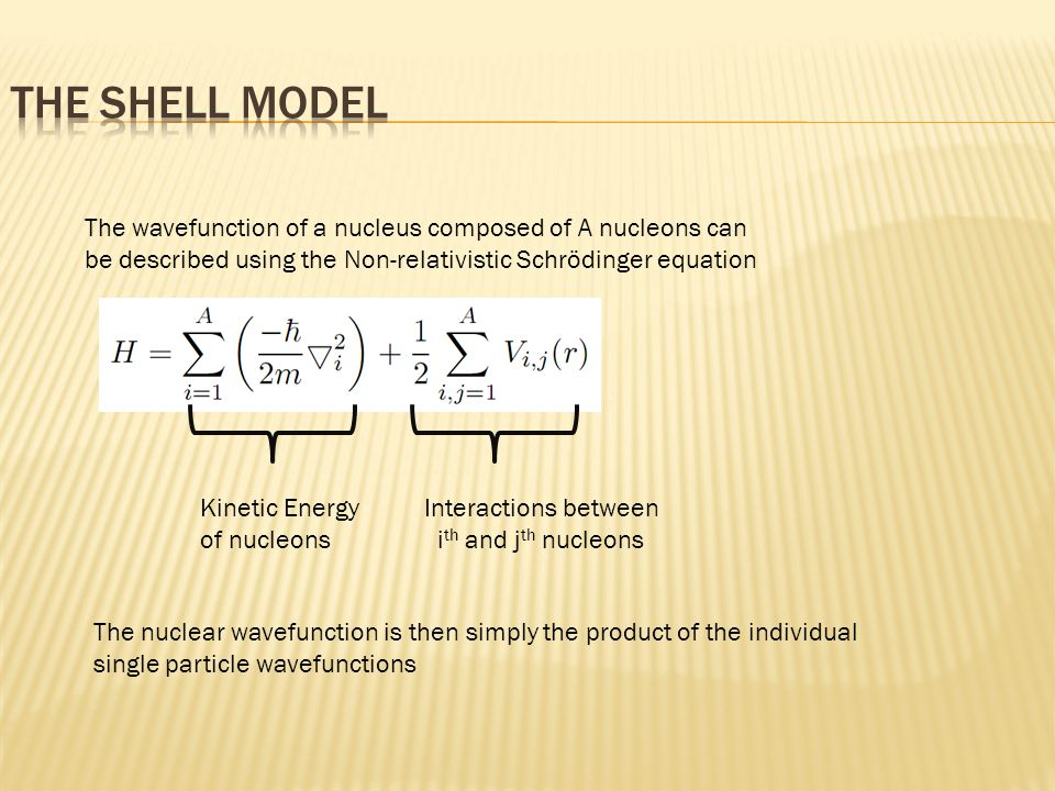 Kinetic Energy Interactions between of nucleons i th and j th nucleons The wavefunction of a nucleus composed of A nucleons can be described using the Non-relativistic Schrödinger equation The nuclear wavefunction is then simply the product of the individual single particle wavefunctions