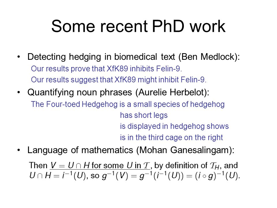 Some recent PhD work Detecting hedging in biomedical text (Ben Medlock): Our results prove that XfK89 inhibits Felin-9.