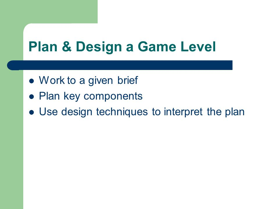 Plan & Design a Game Level Work to a given brief Plan key components Use design techniques to interpret the plan