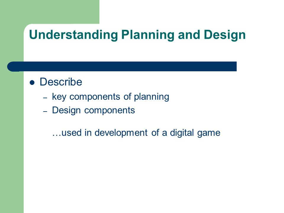 Understanding Planning and Design Describe – key components of planning – Design components …used in development of a digital game