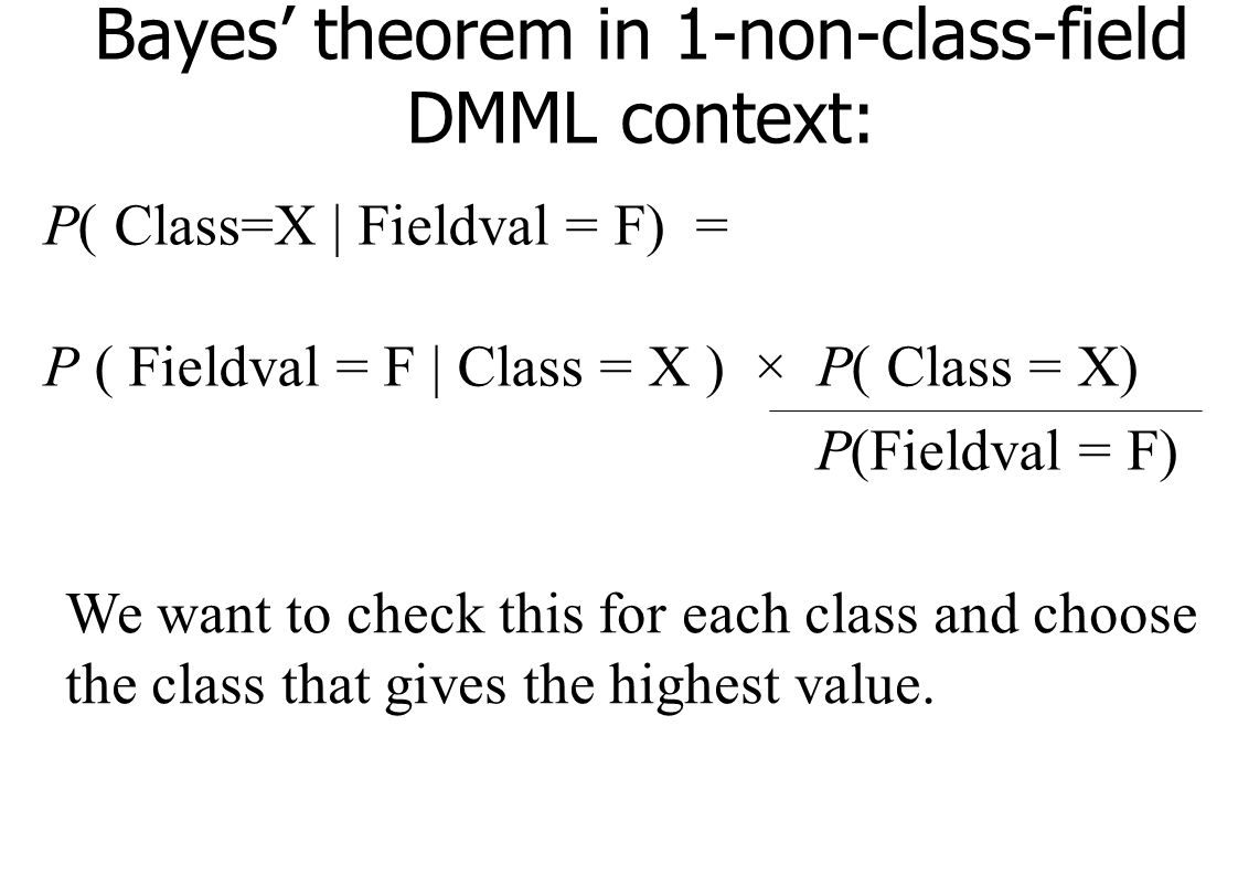 Bayes' theorem in 1-non-class-field DMML context: P( Class=X | Fieldval = F) = P ( Fieldval = F | Class = X ) × P( Class = X) P(Fieldval = F) We want to check this for each class and choose the class that gives the highest value.