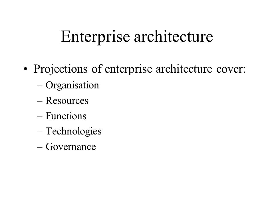 Enterprise architecture Projections of enterprise architecture cover: –Organisation –Resources –Functions –Technologies –Governance