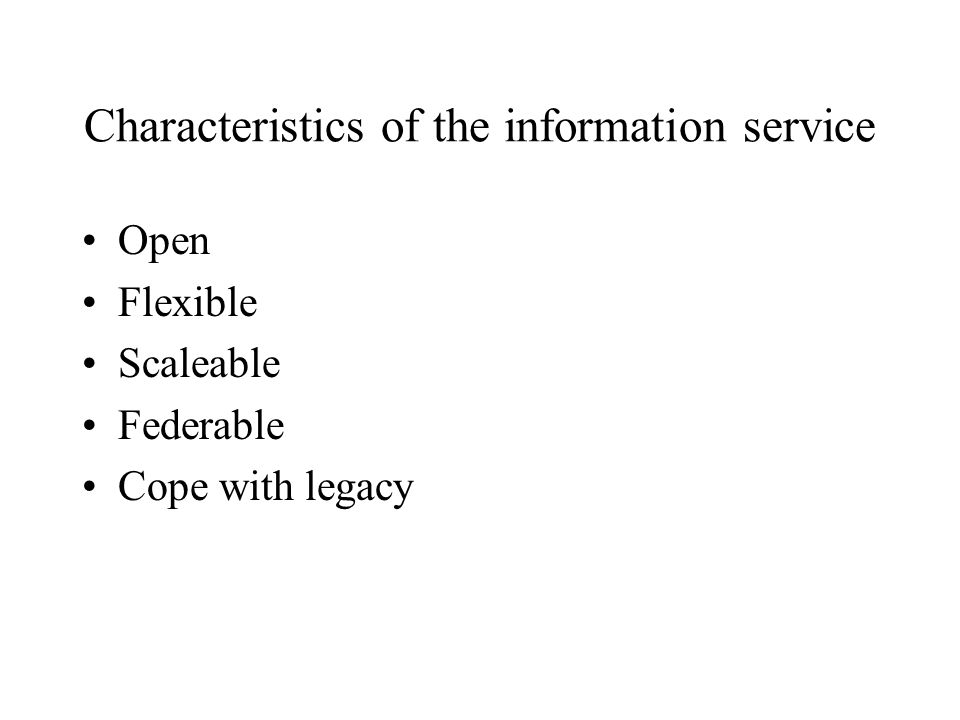 Characteristics of the information service Open Flexible Scaleable Federable Cope with legacy