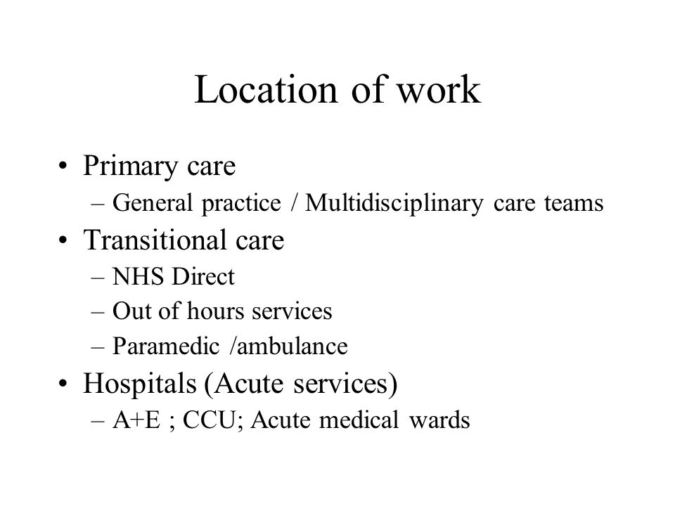 Location of work Primary care –General practice / Multidisciplinary care teams Transitional care –NHS Direct –Out of hours services –Paramedic /ambulance Hospitals (Acute services) –A+E ; CCU; Acute medical wards