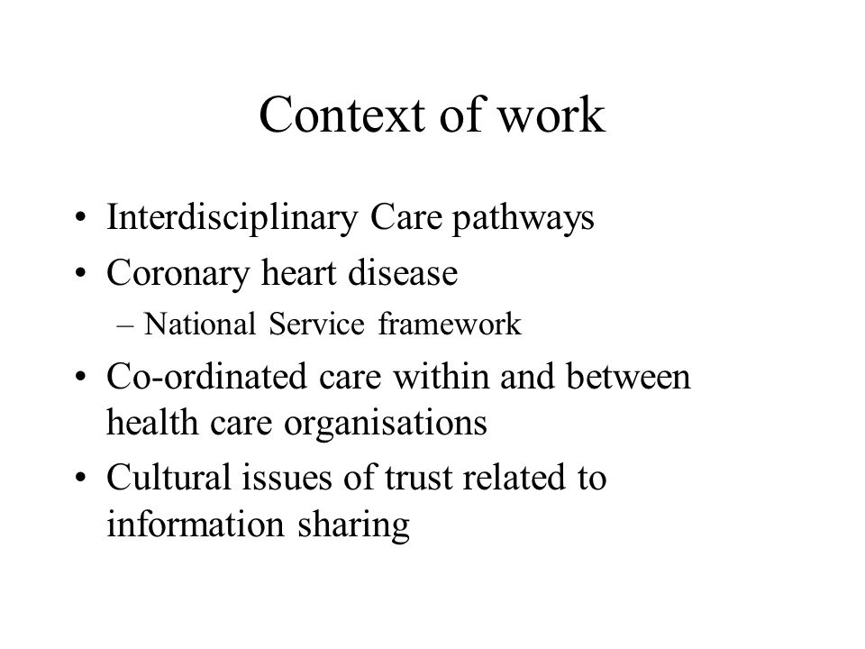 Context of work Interdisciplinary Care pathways Coronary heart disease –National Service framework Co-ordinated care within and between health care organisations Cultural issues of trust related to information sharing