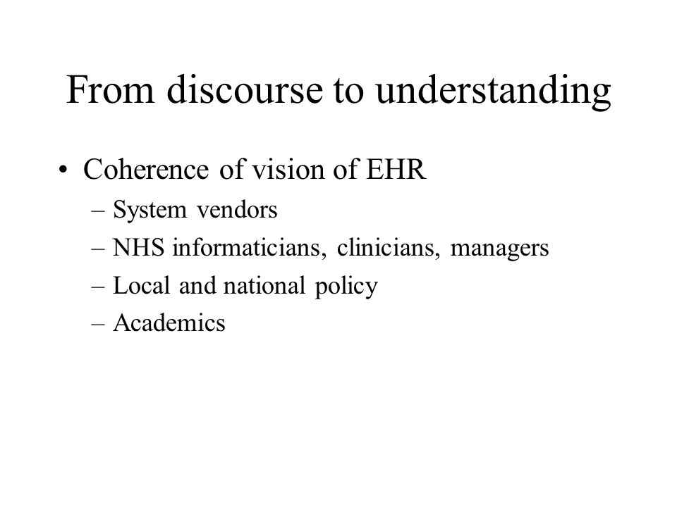 From discourse to understanding Coherence of vision of EHR –System vendors –NHS informaticians, clinicians, managers –Local and national policy –Academics