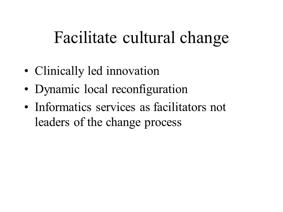 Facilitate cultural change Clinically led innovation Dynamic local reconfiguration Informatics services as facilitators not leaders of the change process
