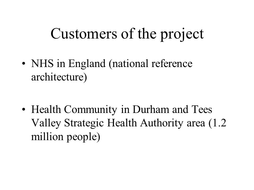 Customers of the project NHS in England (national reference architecture) Health Community in Durham and Tees Valley Strategic Health Authority area (1.2 million people)