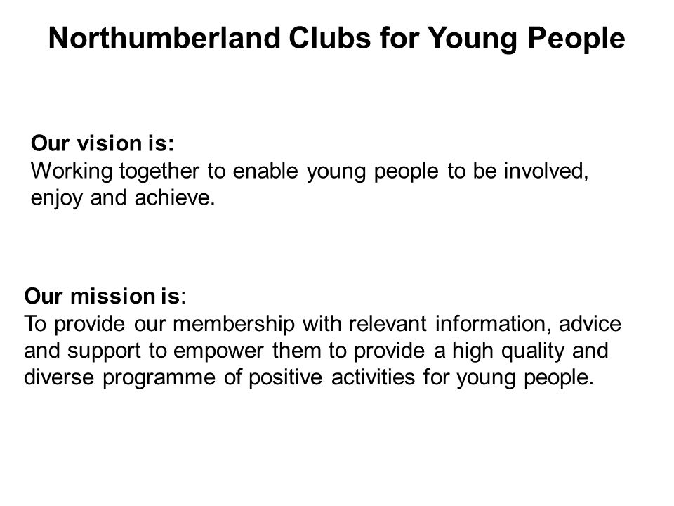 Northumberland Clubs for Young People Our vision is: Working together to enable young people to be involved, enjoy and achieve.