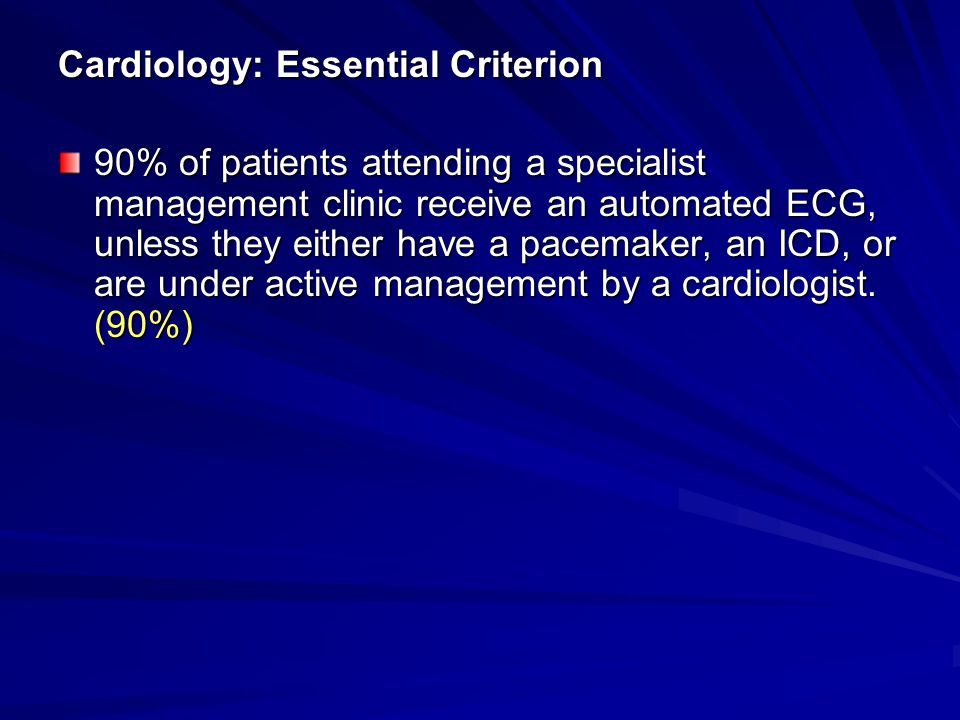 Cardiology: Essential Criterion 90% of patients attending a specialist management clinic receive an automated ECG, unless they either have a pacemaker, an ICD, or are under active management by a cardiologist.