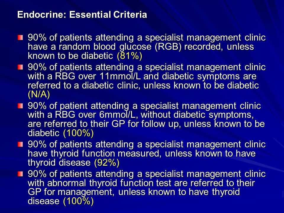 Endocrine: Essential Criteria 90% of patients attending a specialist management clinic have a random blood glucose (RGB) recorded, unless known to be diabetic (81%) 90% of patients attending a specialist management clinic with a RBG over 11mmol/L and diabetic symptoms are referred to a diabetic clinic, unless known to be diabetic (N/A) 90% of patient attending a specialist management clinic with a RBG over 6mmol/L, without diabetic symptoms, are referred to their GP for follow up, unless known to be diabetic (100%) 90% of patients attending a specialist management clinic have thyroid function measured, unless known to have thyroid disease (92%) 90% of patients attending a specialist management clinic with abnormal thyroid function test are referred to their GP for management, unless known to have thyroid disease (100%)