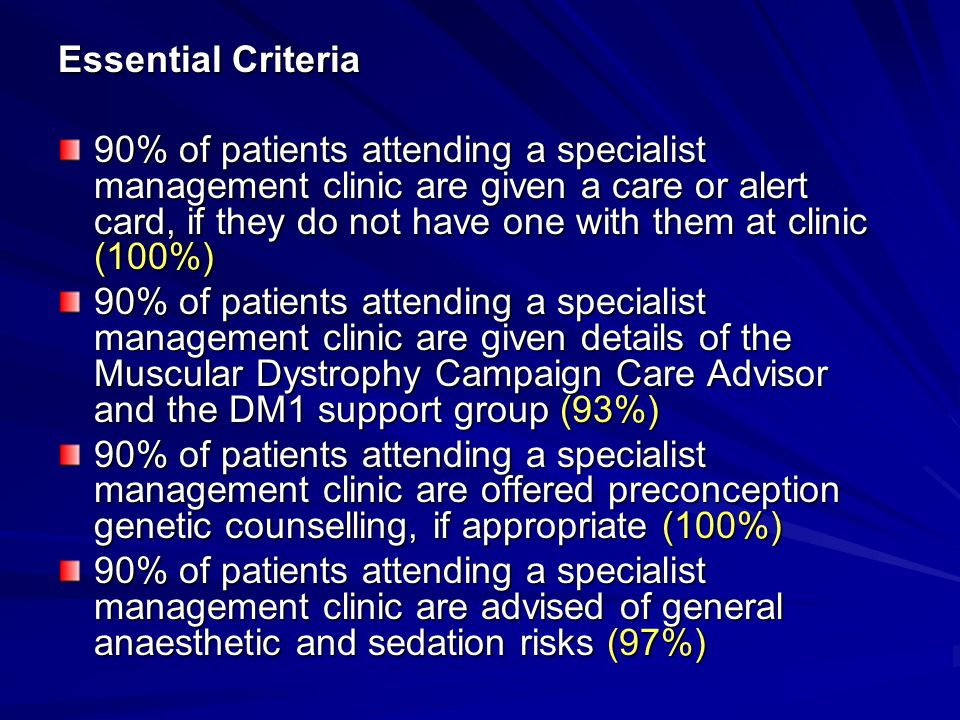 Essential Criteria 90% of patients attending a specialist management clinic are given a care or alert card, if they do not have one with them at clinic (100%) 90% of patients attending a specialist management clinic are given details of the Muscular Dystrophy Campaign Care Advisor and the DM1 support group (93%) 90% of patients attending a specialist management clinic are offered preconception genetic counselling, if appropriate (100%) 90% of patients attending a specialist management clinic are advised of general anaesthetic and sedation risks (97%)
