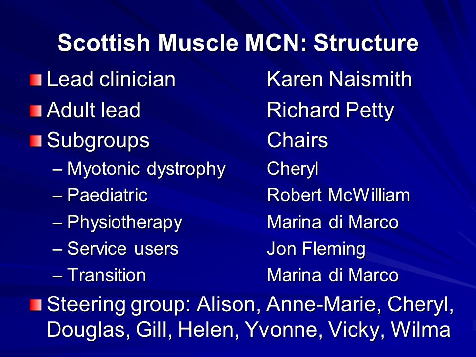 Scottish Muscle MCN: Structure Lead clinician Karen Naismith Adult lead Richard Petty SubgroupsChairs –Myotonic dystrophy Cheryl –PaediatricRobert McWilliam –PhysiotherapyMarina di Marco –Service usersJon Fleming –TransitionMarina di Marco Steering group: Alison, Anne-Marie, Cheryl, Douglas, Gill, Helen, Yvonne, Vicky, Wilma