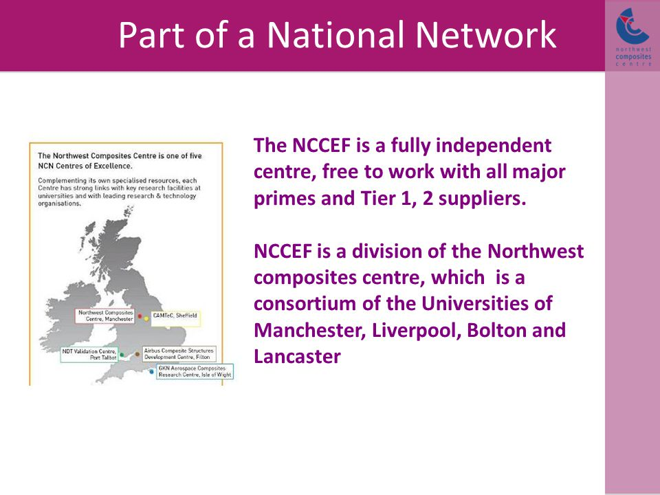 Part of a National Network The NCCEF is a fully independent centre, free to work with all major primes and Tier 1, 2 suppliers.