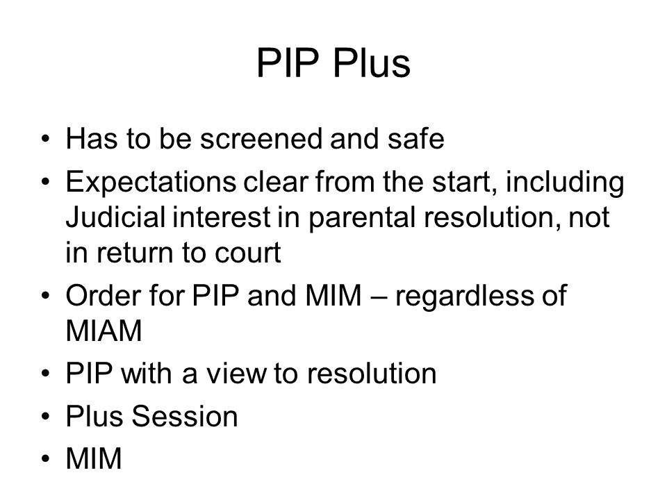 PIP Plus Has to be screened and safe Expectations clear from the start, including Judicial interest in parental resolution, not in return to court Order for PIP and MIM – regardless of MIAM PIP with a view to resolution Plus Session MIM