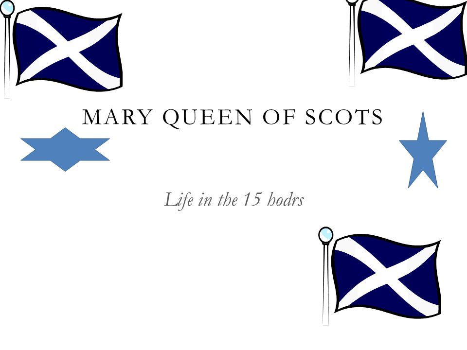 MARY QUEEN OF SCOTS Life in the 15 hodrs