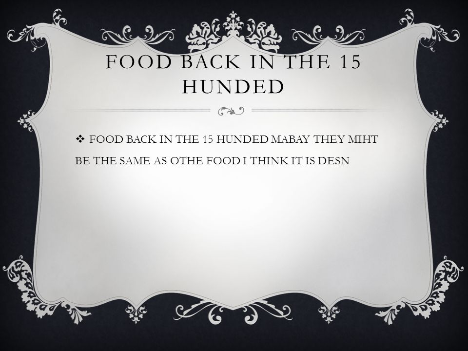 FOOD BACK IN THE 15 HUNDED  FOOD BACK IN THE 15 HUNDED MABAY THEY MIHT BE THE SAME AS OTHE FOOD I THINK IT IS DESN