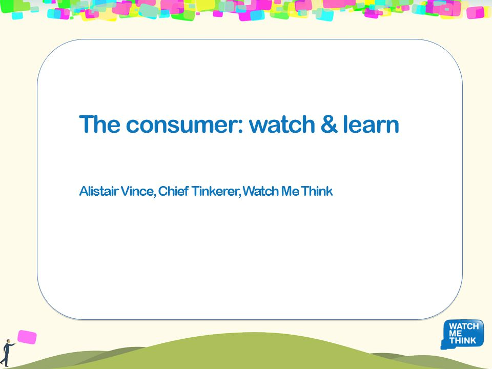 The consumer: watch & learn Alistair Vince, Chief Tinkerer, Watch Me Think