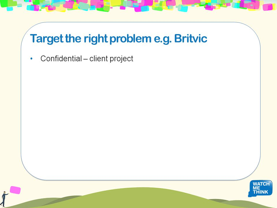 Target the right problem e.g. Britvic Confidential – client project