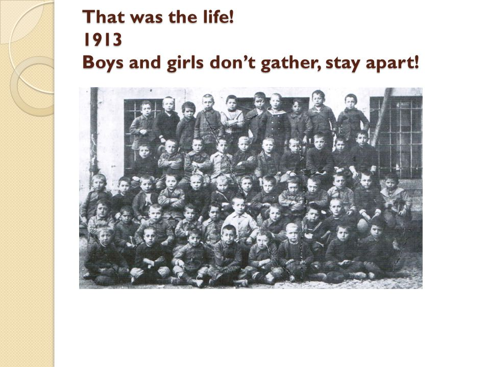 That was the life! 1913 Boys and girls don't gather, stay apart!