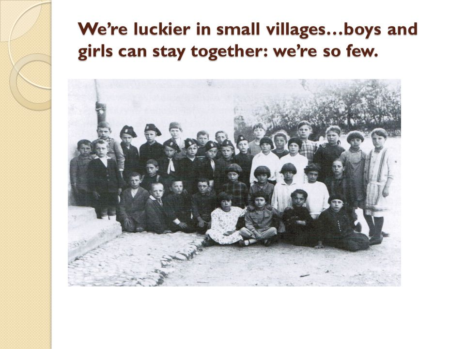 We're luckier in small villages…boys and girls can stay together: we're so few.