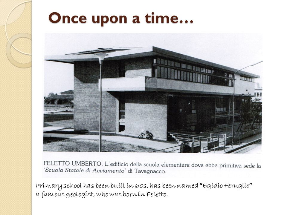 Once upon a time… Primary school has been built in 60s, has been named Egidio Feruglio a famous geologist, who was born in Feletto.