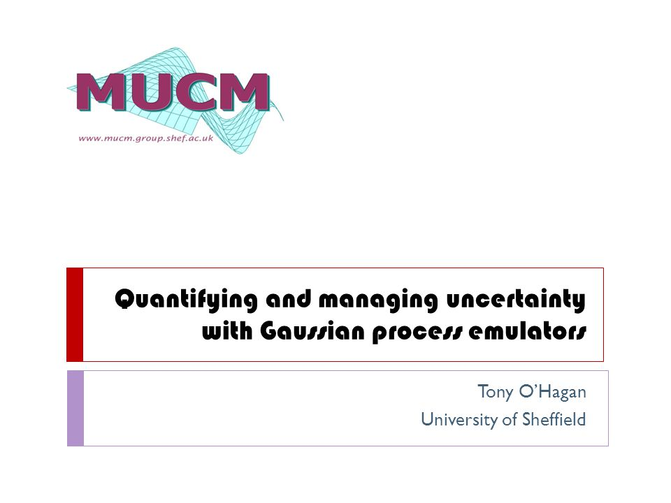 Quantifying and managing uncertainty with Gaussian process emulators Tony O'Hagan University of Sheffield