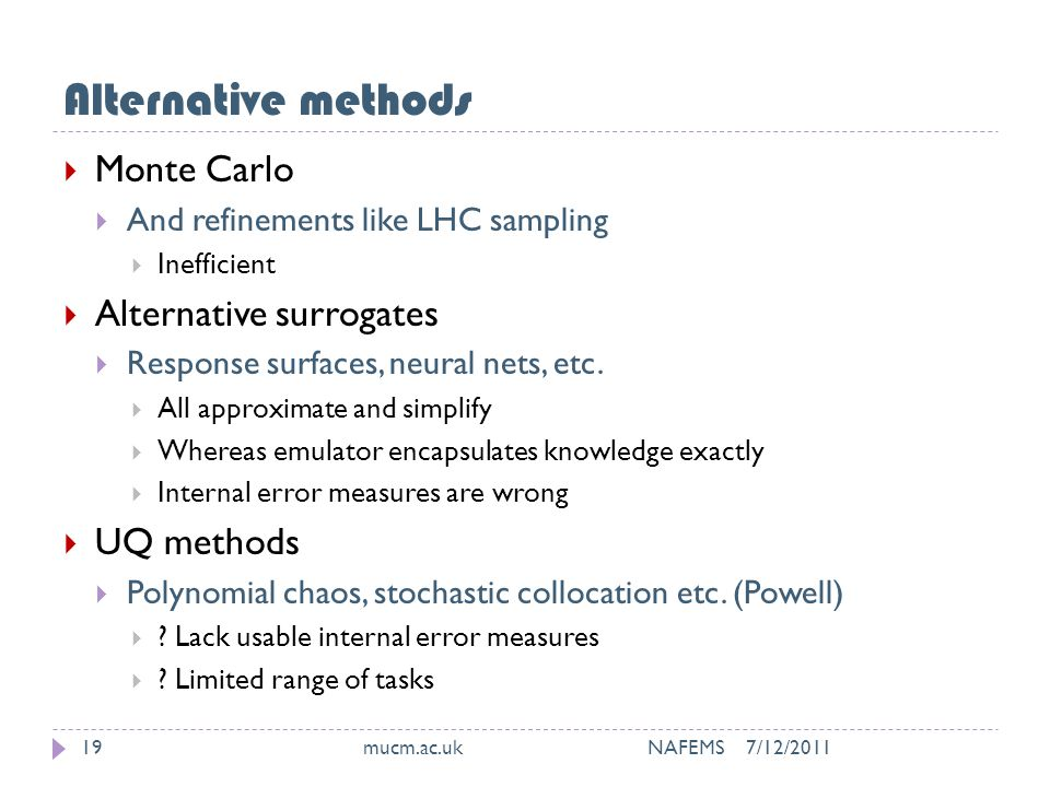 Alternative methods 7/12/2011mucm.ac.uk NAFEMS19  Monte Carlo  And refinements like LHC sampling  Inefficient  Alternative surrogates  Response surfaces, neural nets, etc.