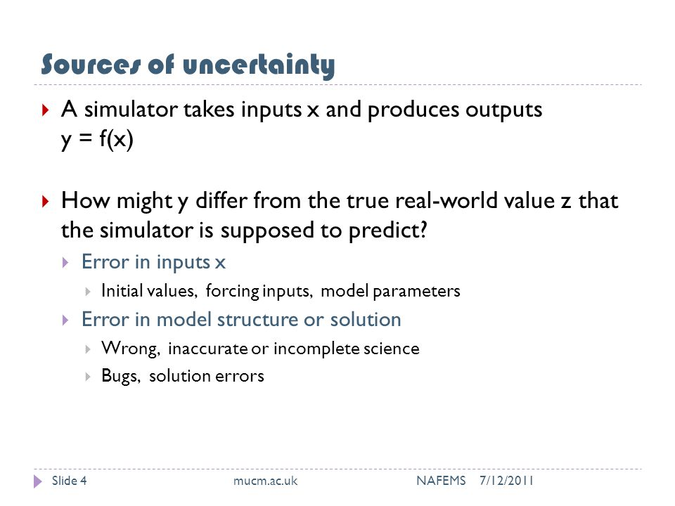Sources of uncertainty 7/12/2011mucm.ac.uk NAFEMSSlide 4  A simulator takes inputs x and produces outputs y = f(x)  How might y differ from the true real-world value z that the simulator is supposed to predict.