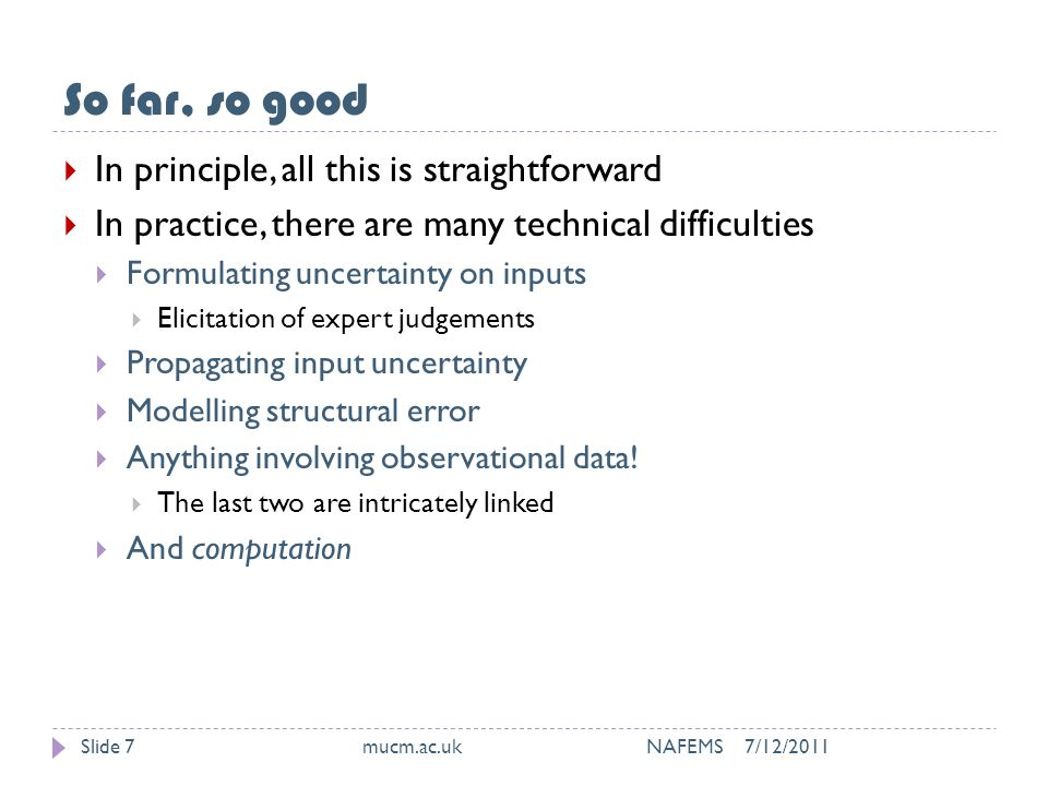 So far, so good 7/12/2011mucm.ac.uk NAFEMSSlide 7  In principle, all this is straightforward  In practice, there are many technical difficulties  Formulating uncertainty on inputs  Elicitation of expert judgements  Propagating input uncertainty  Modelling structural error  Anything involving observational data.