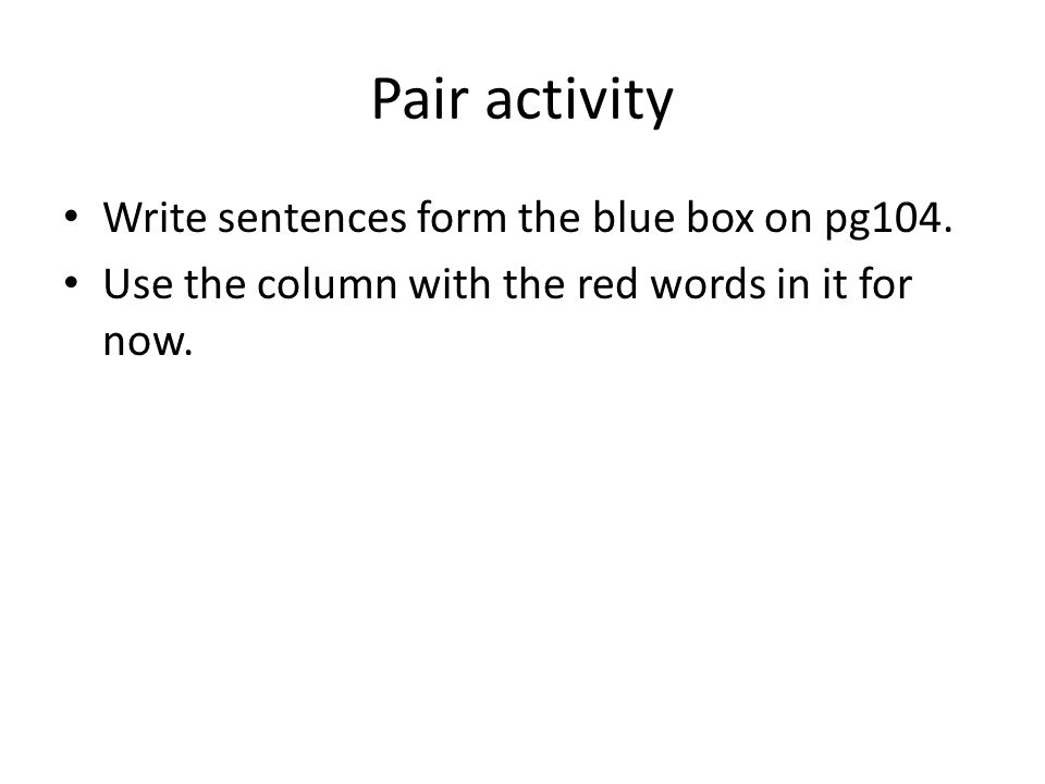Pair activity Write sentences form the blue box on pg104.