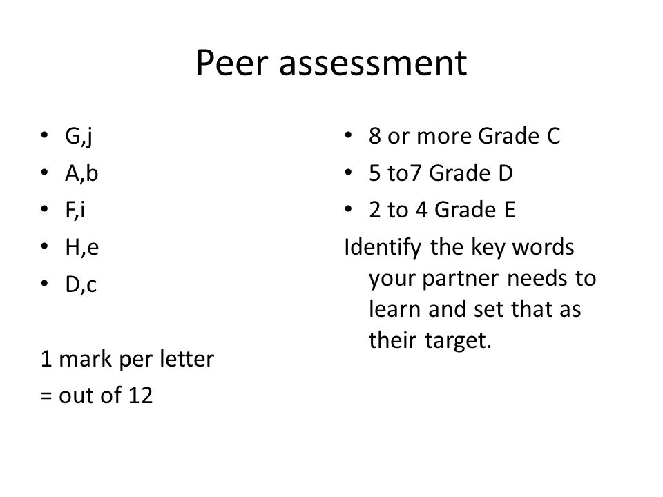 Peer assessment G,j A,b F,i H,e D,c 1 mark per letter = out of 12 8 or more Grade C 5 to7 Grade D 2 to 4 Grade E Identify the key words your partner needs to learn and set that as their target.