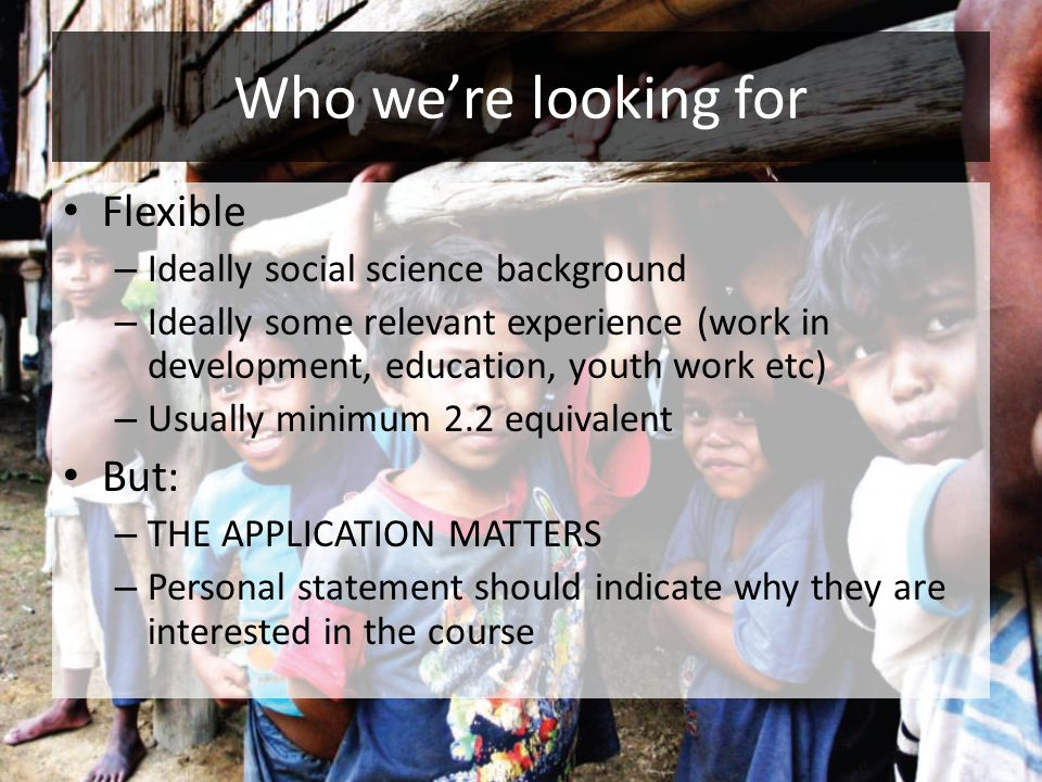 Who we're looking for Flexible – Ideally social science background – Ideally some relevant experience (work in development, education, youth work etc) – Usually minimum 2.2 equivalent But: – THE APPLICATION MATTERS – Personal statement should indicate why they are interested in the course