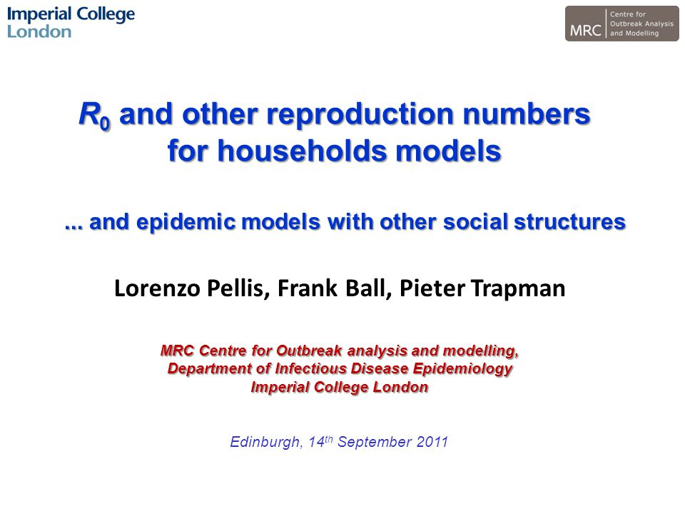 R 0 and other reproduction numbers for households models MRC Centre for Outbreak analysis and modelling, Department of Infectious Disease Epidemiology Imperial College London Edinburgh, 14 th September 2011 Lorenzo Pellis, Frank Ball, Pieter Trapman...