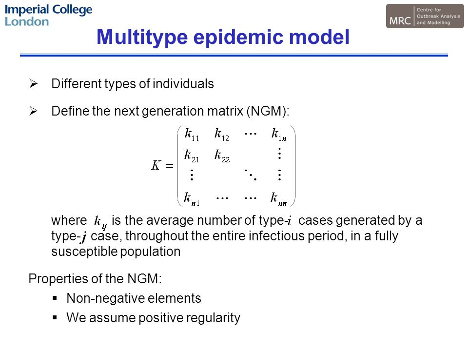 Multitype epidemic model  Different types of individuals  Define the next generation matrix (NGM): where is the average number of type- cases generated by a type- case, throughout the entire infectious period, in a fully susceptible population Properties of the NGM:  Non-negative elements  We assume positive regularity