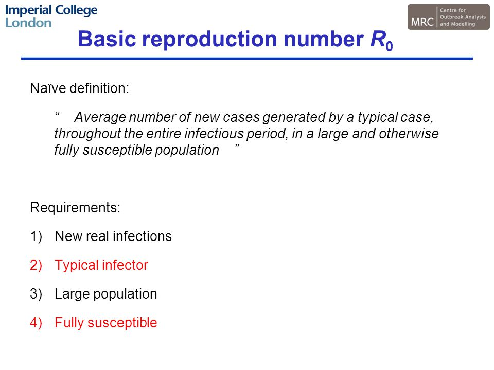 Basic reproduction number R 0 Naïve definition: Average number of new cases generated by a typical case, throughout the entire infectious period, in a large and otherwise fully susceptible population Requirements: 1)New real infections 2)Typical infector 3)Large population 4)Fully susceptible