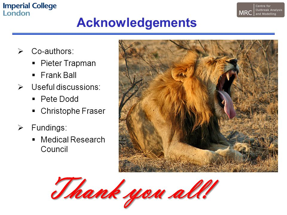 Acknowledgements  Co-authors:  Pieter Trapman  Frank Ball  Useful discussions:  Pete Dodd  Christophe Fraser  Fundings:  Medical Research Council Thank you all!