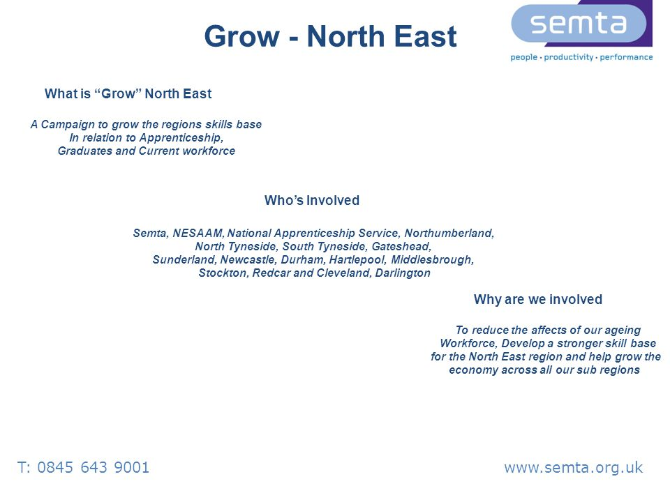 Grow - North East Who's Involved What is Grow North East A Campaign to grow the regions skills base In relation to Apprenticeship, Graduates and Current workforce Semta, NESAAM, National Apprenticeship Service, Northumberland, North Tyneside, South Tyneside, Gateshead, Sunderland, Newcastle, Durham, Hartlepool, Middlesbrough, Stockton, Redcar and Cleveland, Darlington Why are we involved To reduce the affects of our ageing Workforce, Develop a stronger skill base for the North East region and help grow the economy across all our sub regions T: 0845 643 9001www.semta.org.uk