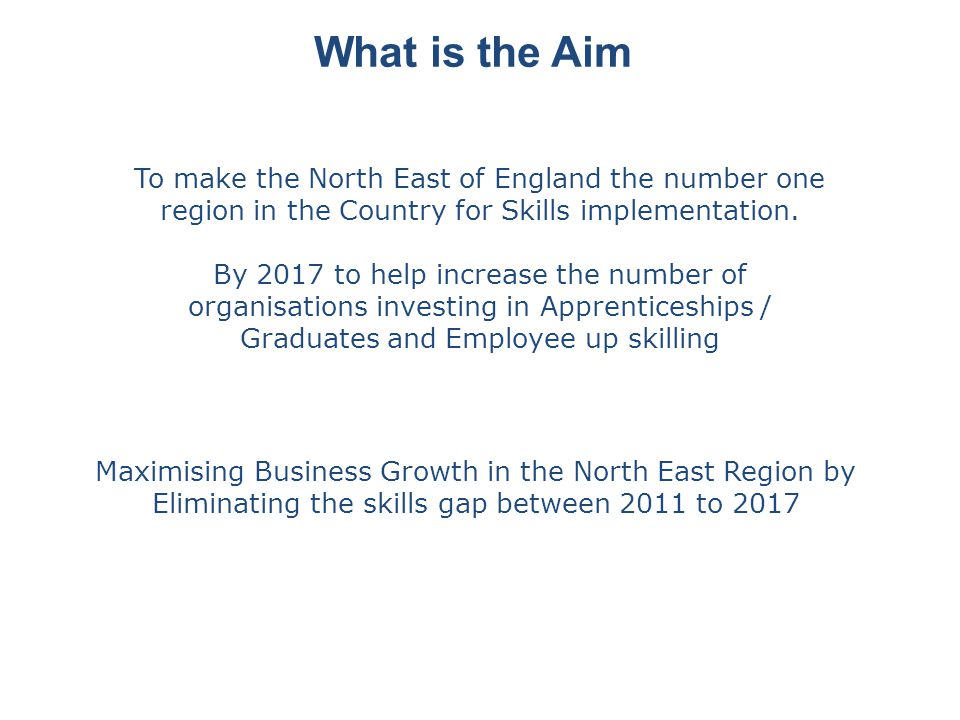 What is the Aim To make the North East of England the number one region in the Country for Skills implementation.